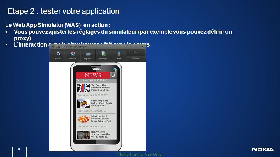 Nokia Internal Use Only Etape 2 : tester votre application 9 Le Web App Simulator (WAS) en action : Vous pouvez ajuster les réglages du simulateur (par exemple vous pouvez définir un proxy) Linteraction avec le simulateur se fait avec la souris