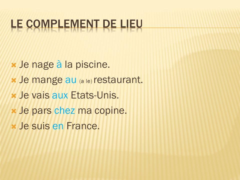 Je nage à la piscine. Je mange au (a le) restaurant. Je vais aux Etats-Unis. Je pars chez ma copine. Je suis en France.