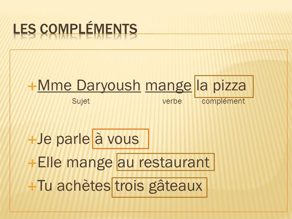 Mme Daryoush mange la pizza Sujet verbe complément Je parle à vous Elle mange au restaurant Tu achètes trois gâteaux