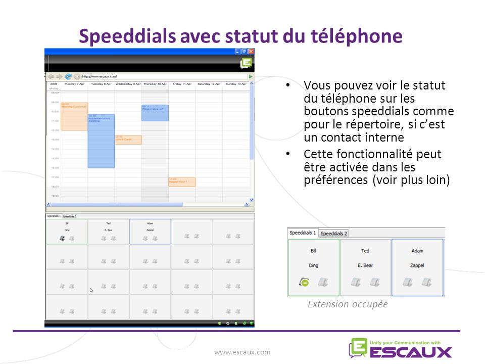 www.escaux.com Speeddials avec statut du téléphone Vous pouvez voir le statut du téléphone sur les boutons speeddials comme pour le répertoire, si cest un contact interne Cette fonctionnalité peut être activée dans les préférences (voir plus loin) Extension occupée
