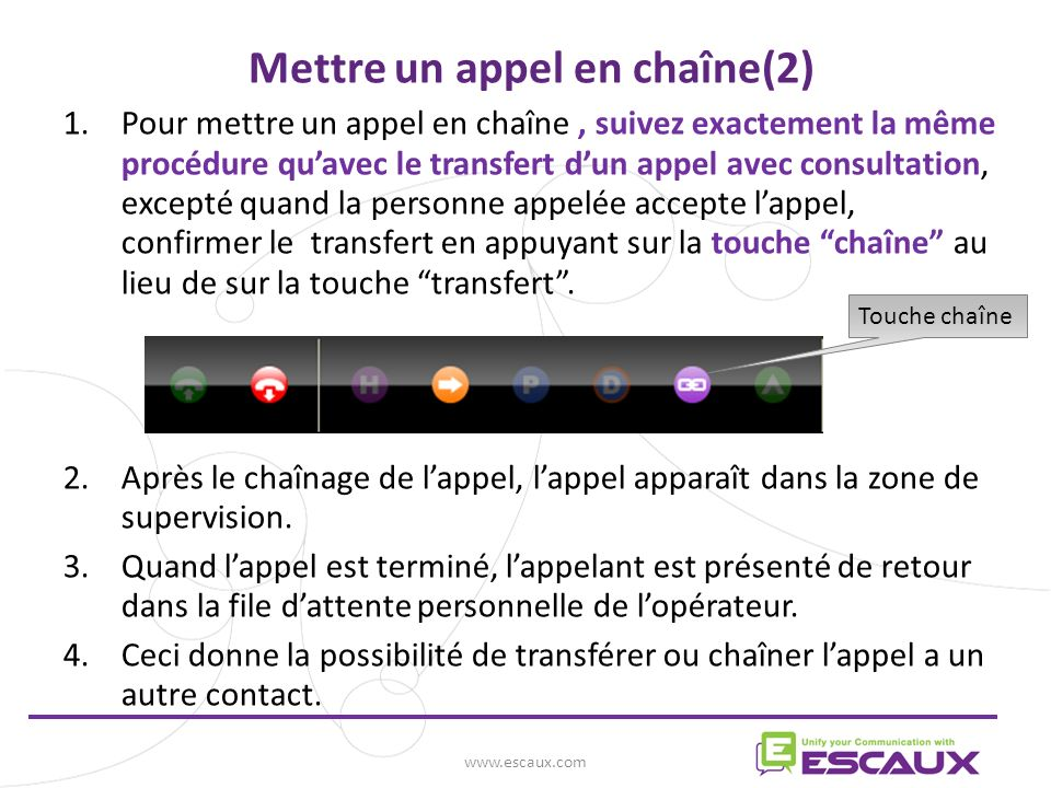 www.escaux.com 1.Pour mettre un appel en chaîne, suivez exactement la même procédure quavec le transfert dun appel avec consultation, excepté quand la personne appelée accepte lappel, confirmer le transfert en appuyant sur la touche chaîne au lieu de sur la touche transfert.
