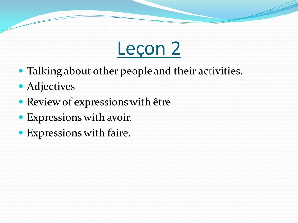 Leçon 2 Talking about other people and their activities. Adjectives Review of expressions with être Expressions with avoir. Expressions with faire.