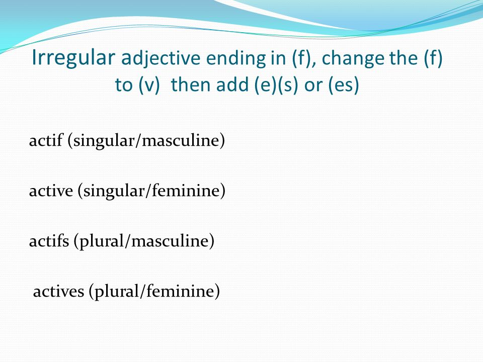 Irregular a djective ending in (f), change the (f) to (v) then add (e)(s) or (es) actif (singular/masculine) active (singular/feminine) actifs (plural