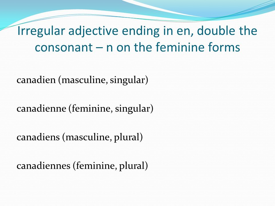 Irregular adjective ending in en, double the consonant – n on the feminine forms canadien (masculine, singular) canadienne (feminine, singular) canadi