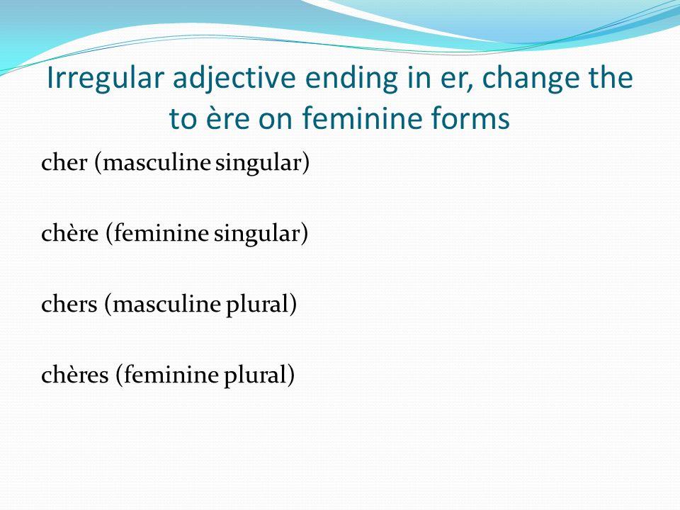 Irregular adjective ending in er, change the to ère on feminine forms cher (masculine singular) chère (feminine singular) chers (masculine plural) chères (feminine plural)