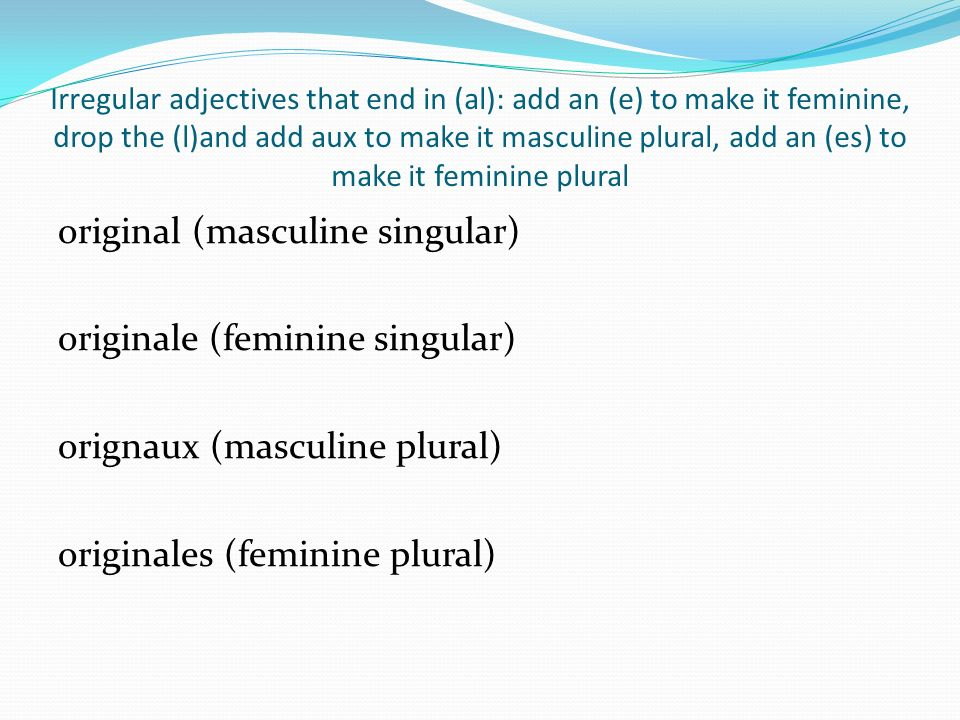 Irregular adjectives that end in (al): add an (e) to make it feminine, drop the (l)and add aux to make it masculine plural, add an (es) to make it fem