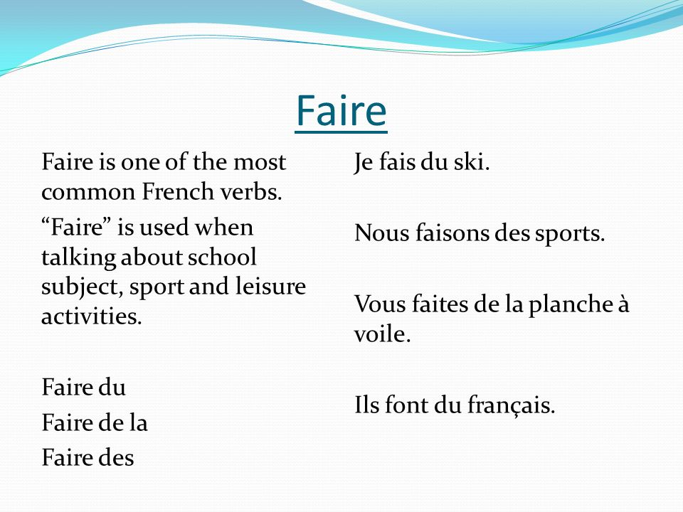 Faire Faire is one of the most common French verbs. Faire is used when talking about school subject, sport and leisure activities. Faire du Faire de l