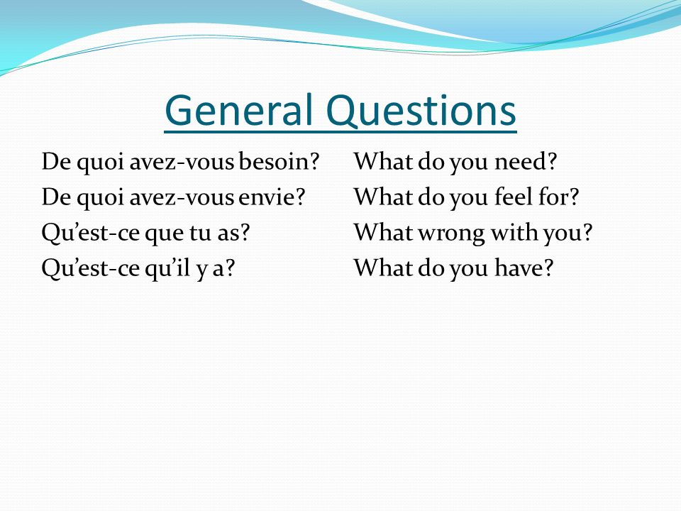 General Questions De quoi avez-vous besoin? De quoi avez-vous envie? Quest-ce que tu as? Quest-ce quil y a? What do you need? What do you feel for? Wh