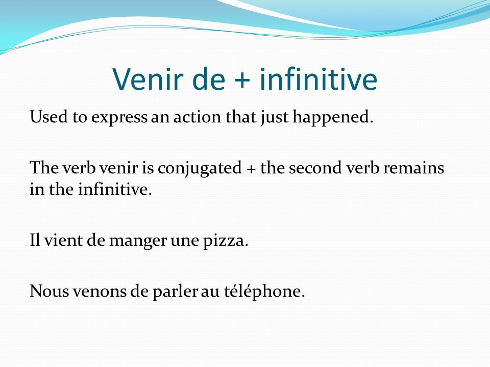 Venir de + infinitive Used to express an action that just happened. The verb venir is conjugated + the second verb remains in the infinitive. Il vient