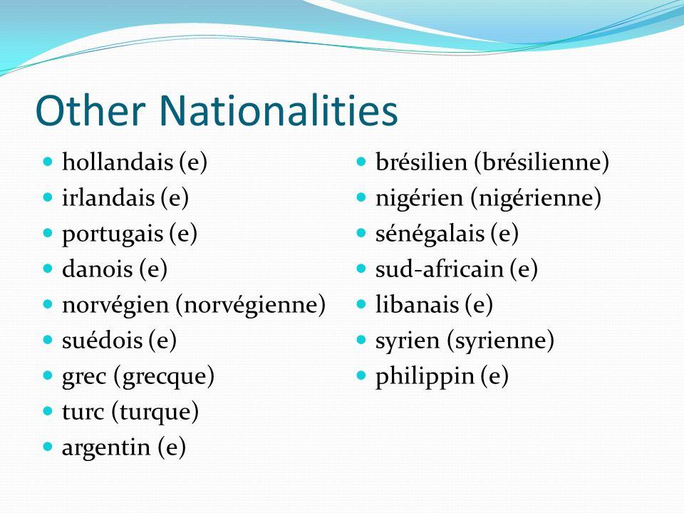 Other Nationalities hollandais (e) irlandais (e) portugais (e) danois (e) norvégien (norvégienne) suédois (e) grec (grecque) turc (turque) argentin (e) brésilien (brésilienne) nigérien (nigérienne) sénégalais (e) sud-africain (e) libanais (e) syrien (syrienne) philippin (e)
