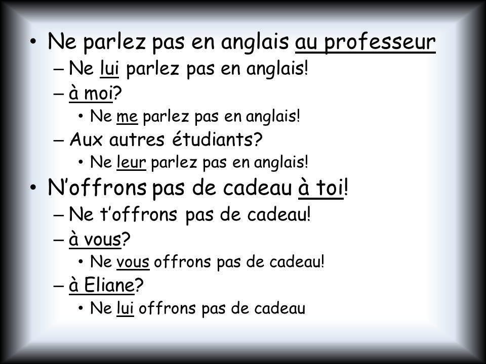 Ne parlez pas en anglais au professeur – Ne lui parlez pas en anglais! – à moi? Ne me parlez pas en anglais! – Aux autres étudiants? Ne leur parlez pa