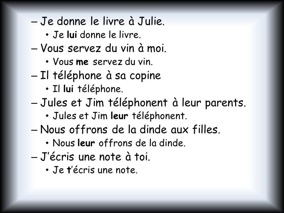 – Je donne le livre à Julie. Je lui donne le livre. – Vous servez du vin à moi. Vous me servez du vin. – Il téléphone à sa copine Il lui téléphone. –