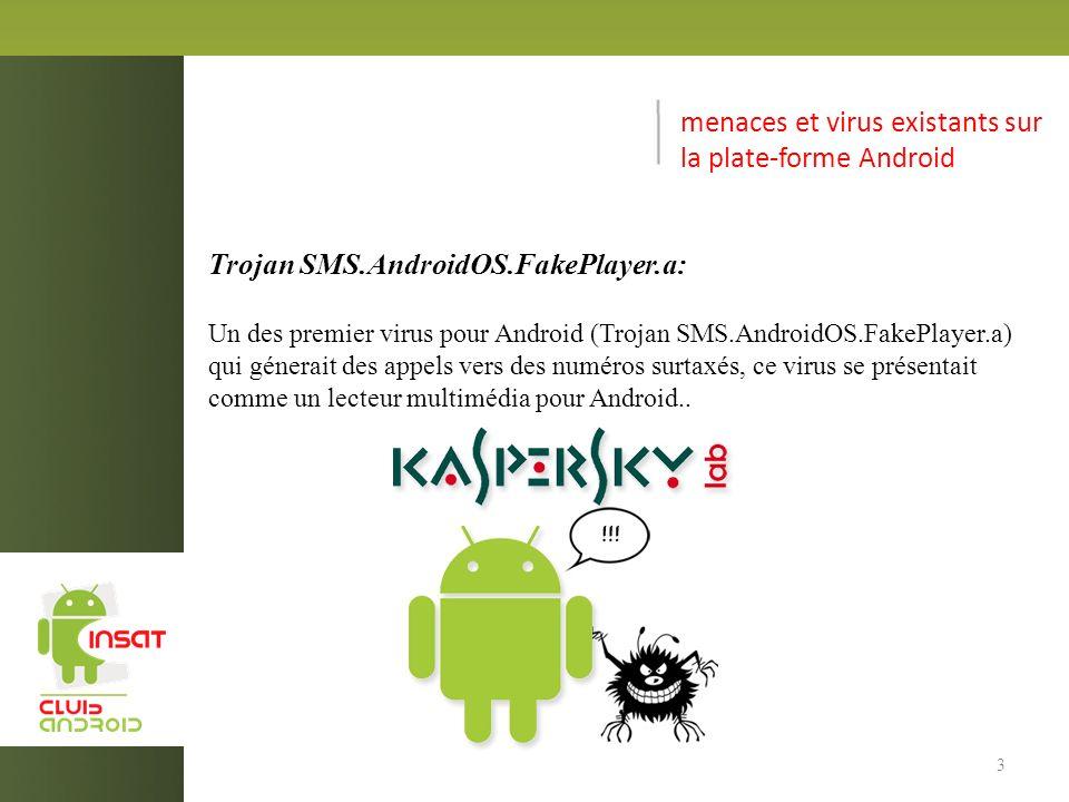 menaces et virus existants sur la plate-forme Android Trojan SMS.AndroidOS.FakePlayer.a: Un des premier virus pour Android (Trojan SMS.AndroidOS.FakePlayer.a) qui génerait des appels vers des numéros surtaxés, ce virus se présentait comme un lecteur multimédia pour Android..
