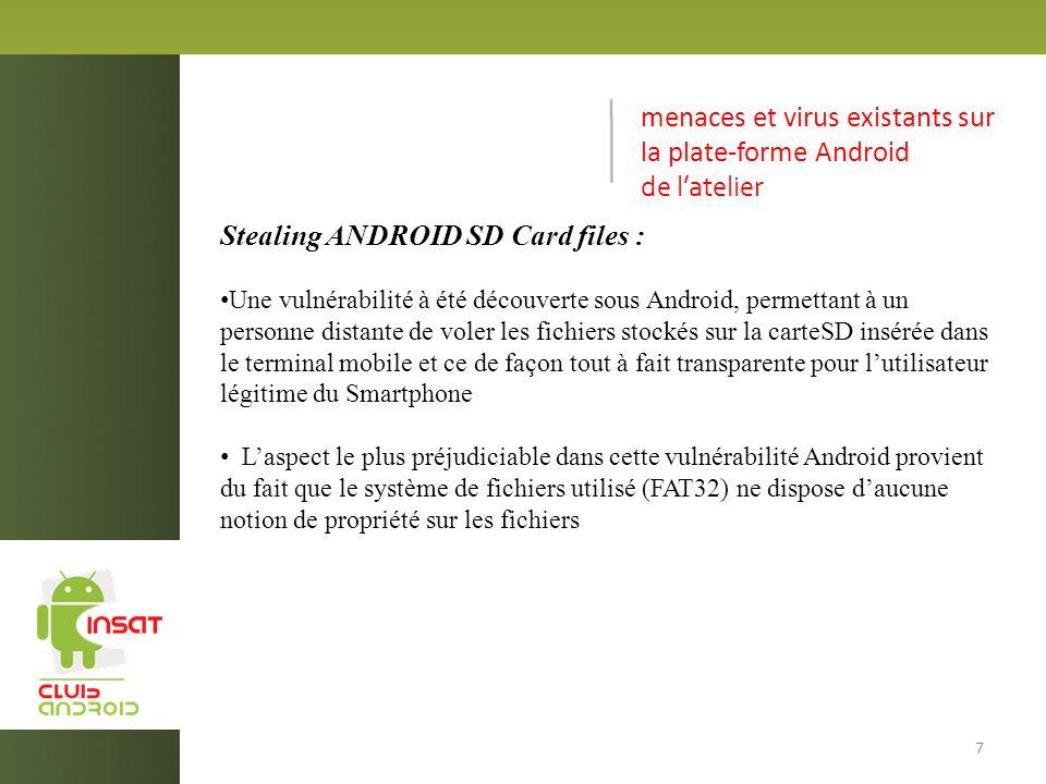menaces et virus existants sur la plate-forme Android de latelier Stealing ANDROID SD Card files : Une vulnérabilité à été découverte sous Android, permettant à un personne distante de voler les fichiers stockés sur la carteSD insérée dans le terminal mobile et ce de façon tout à fait transparente pour lutilisateur légitime du Smartphone Laspect le plus préjudiciable dans cette vulnérabilité Android provient du fait que le système de fichiers utilisé (FAT32) ne dispose daucune notion de propriété sur les fichiers 7