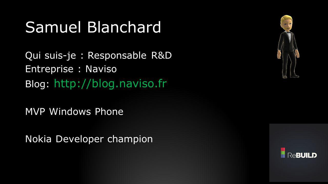 Samuel Blanchard Qui suis-je : Responsable R&D Entreprise : Naviso Blog: http://blog.naviso.fr MVP Windows Phone Nokia Developer champion
