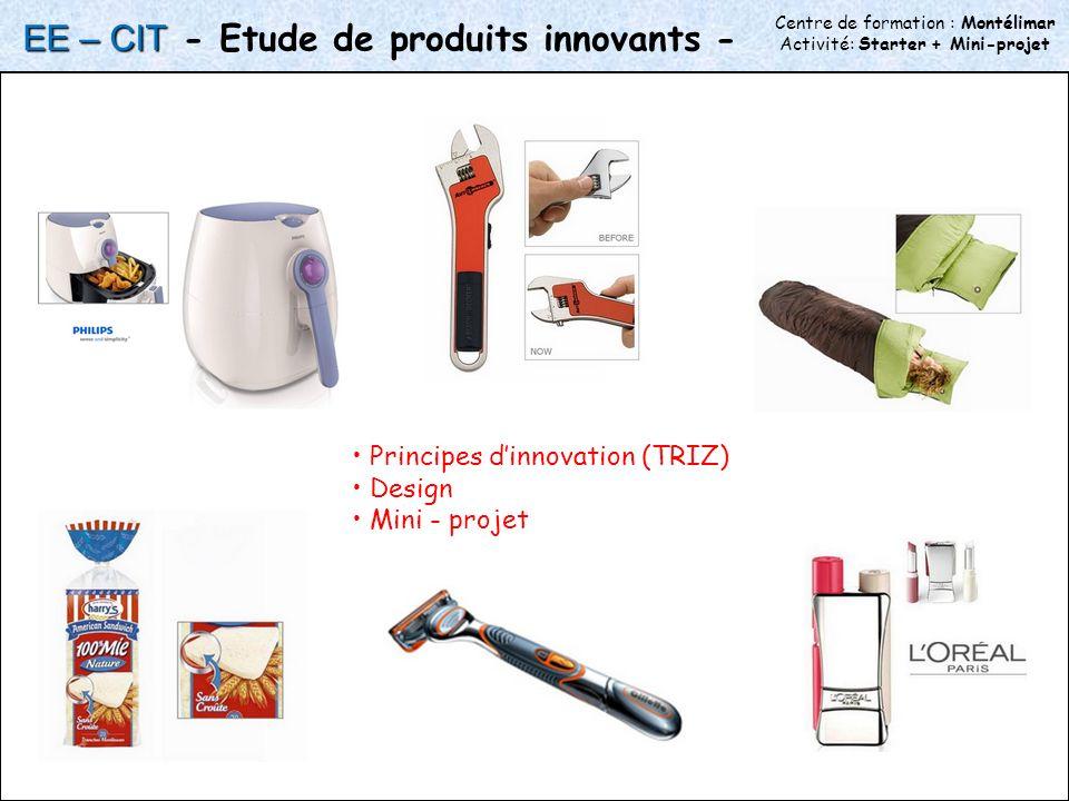 Centre de formation : Montélimar Activité: Starter + Mini-projet - Etude de produits innovants - Principes dinnovation (TRIZ) Design Mini - projet EE – CIT