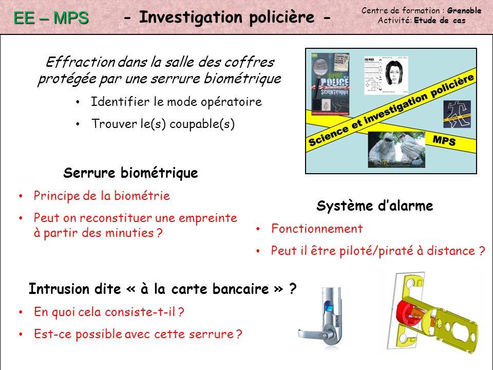 Centre de formation : Grenoble Activité: Etude de cas - Investigation policière - EE – MPS Effraction dans la salle des coffres protégée par une serrure biométrique Identifier le mode opératoire Trouver le(s) coupable(s) Intrusion dite « à la carte bancaire » .
