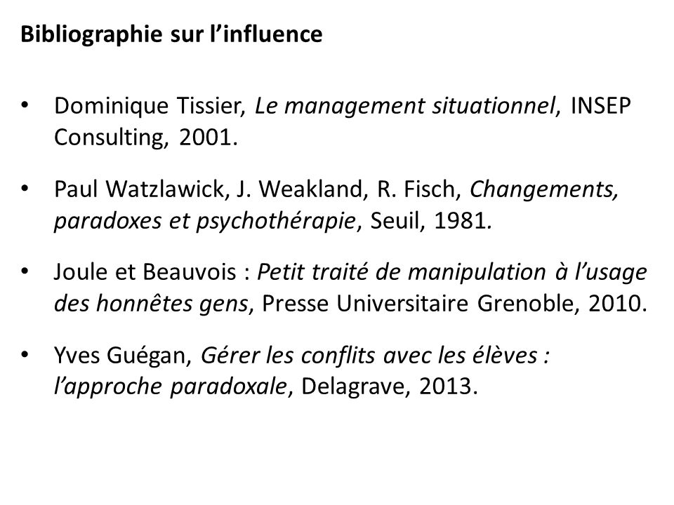 Bibliographie sur linfluence Dominique Tissier, Le management situationnel, INSEP Consulting, 2001. Paul Watzlawick, J. Weakland, R. Fisch, Changement