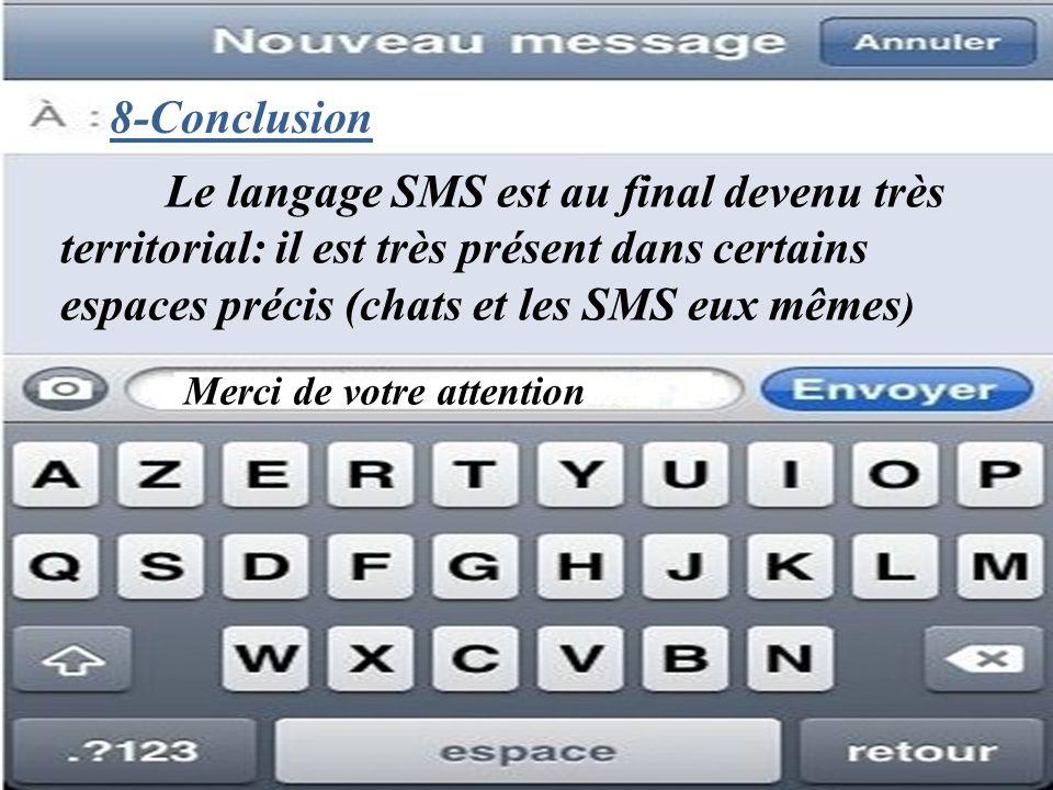 8-Conclusion Merci de votre attention Le langage SMS est au final devenu très territorial: il est très présent dans certains espaces précis (chats et les SMS eux mêmes )
