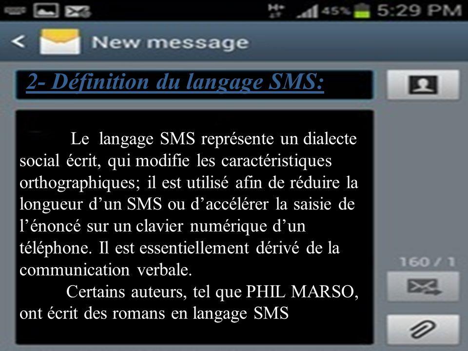 2- Définition du langage SMS: Le langage SMS représente un dialecte social écrit, qui modifie les caractéristiques orthographiques; il est utilisé afin de réduire la longueur dun SMS ou daccélérer la saisie de lénoncé sur un clavier numérique dun téléphone.