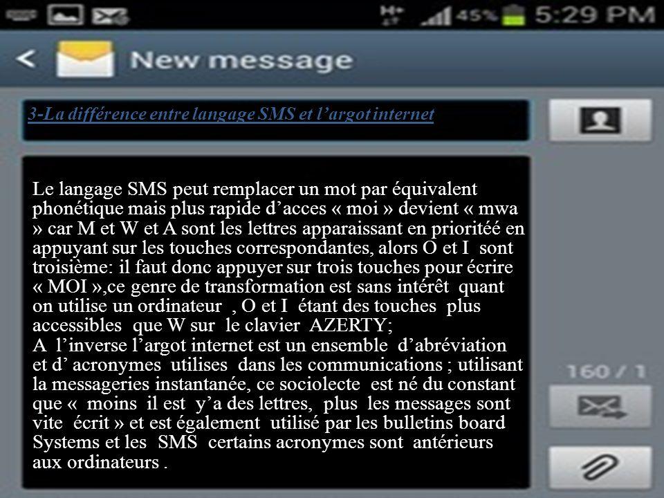 3-La différence entre langage SMS et largot internet Le langage SMS peut remplacer un mot par équivalent phonétique mais plus rapide dacces « moi » devient « mwa » car M et W et A sont les lettres apparaissant en prioritéé en appuyant sur les touches correspondantes, alors O et I sont troisième: il faut donc appuyer sur trois touches pour écrire « MOI »,ce genre de transformation est sans intérêt quant on utilise un ordinateur, O et I étant des touches plus accessibles que W sur le clavier AZERTY; A linverse largot internet est un ensemble dabréviation et d acronymes utilises dans les communications ; utilisant la messageries instantanée, ce sociolecte est né du constant que « moins il est ya des lettres, plus les messages sont vite écrit » et est également utilisé par les bulletins board Systems et les SMS certains acronymes sont antérieurs aux ordinateurs.