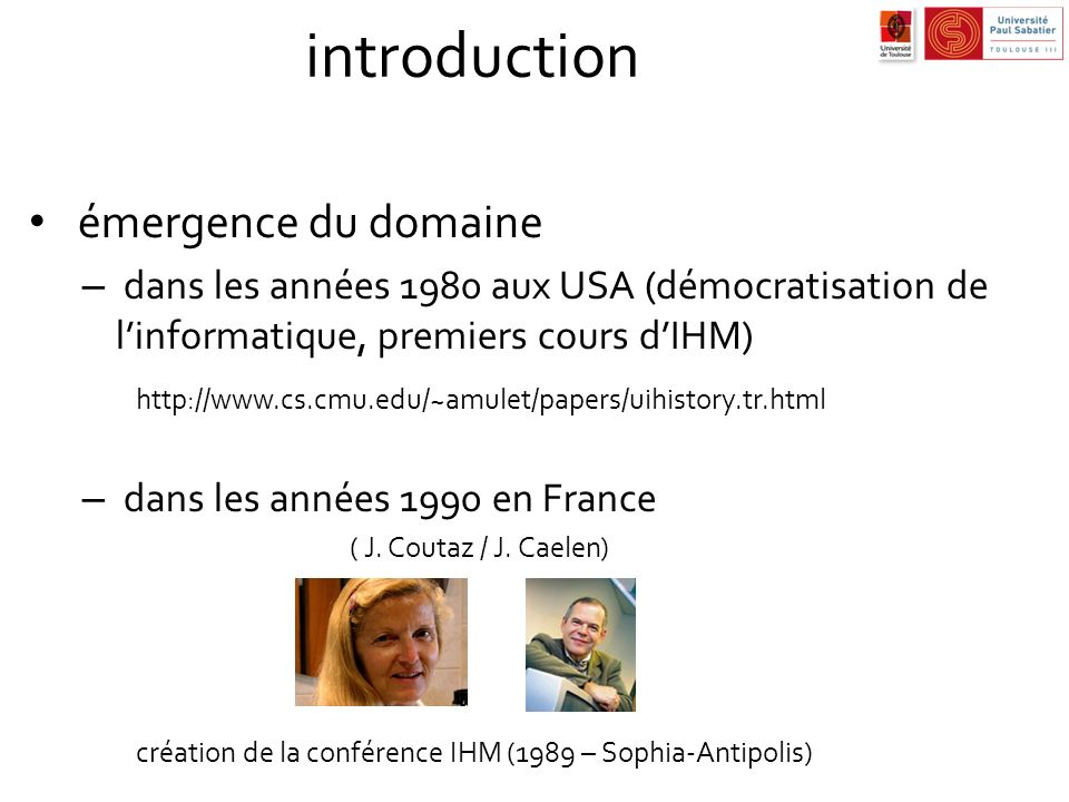 introduction émergence du domaine – dans les années 1980 aux USA (démocratisation de linformatique, premiers cours dIHM) http://www.cs.cmu.edu/~amulet