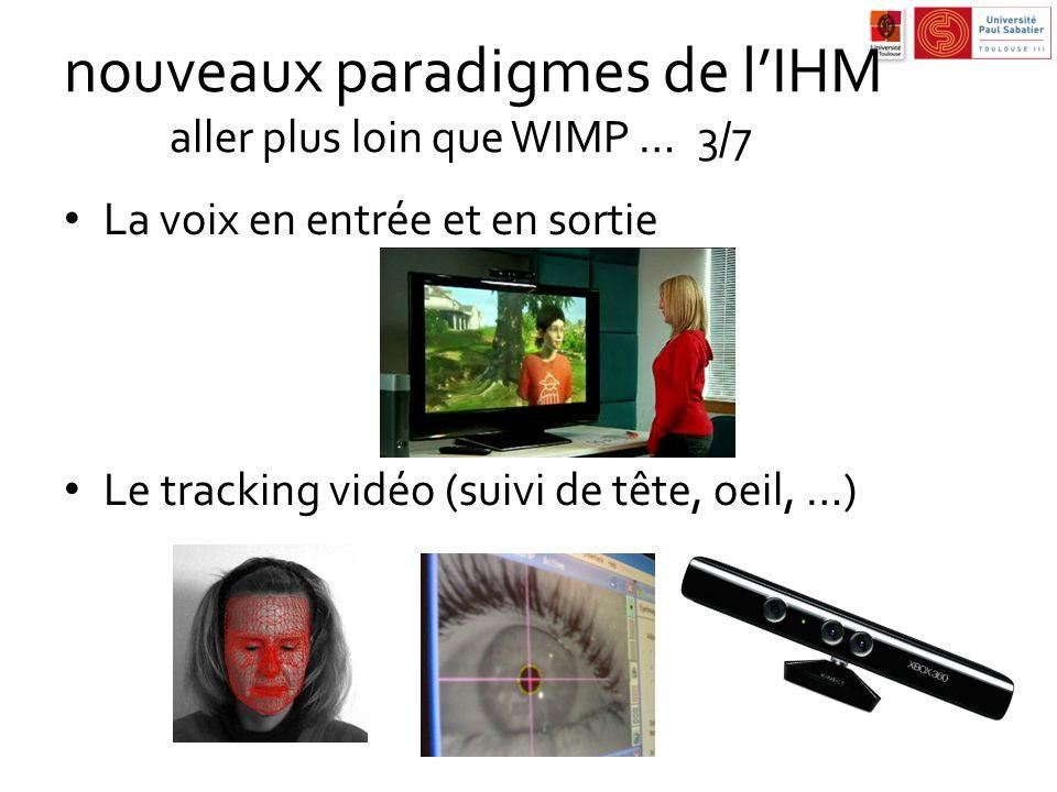 nouveaux paradigmes de lIHM aller plus loin que WIMP …3/7 La voix en entrée et en sortie Le tracking vidéo (suivi de tête, oeil, …)