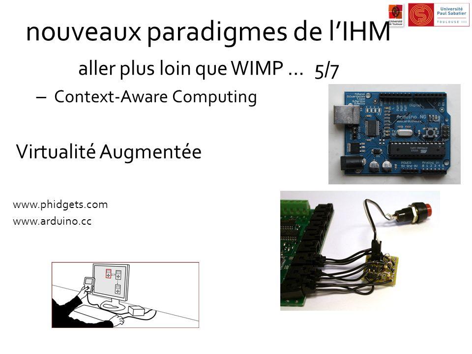 nouveaux paradigmes de lIHM aller plus loin que WIMP …5/7 – Context-Aware Computing Virtualité Augmentée www.phidgets.com www.arduino.cc