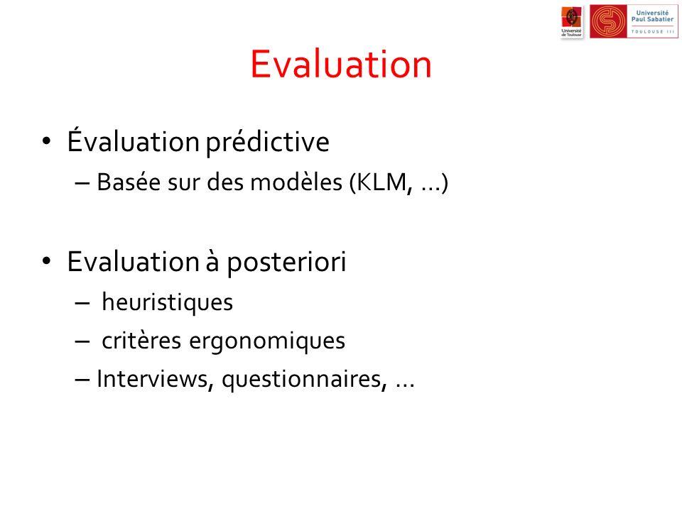 Evaluation Évaluation prédictive – Basée sur des modèles (KLM, …) Evaluation à posteriori – heuristiques – critères ergonomiques – Interviews, questio