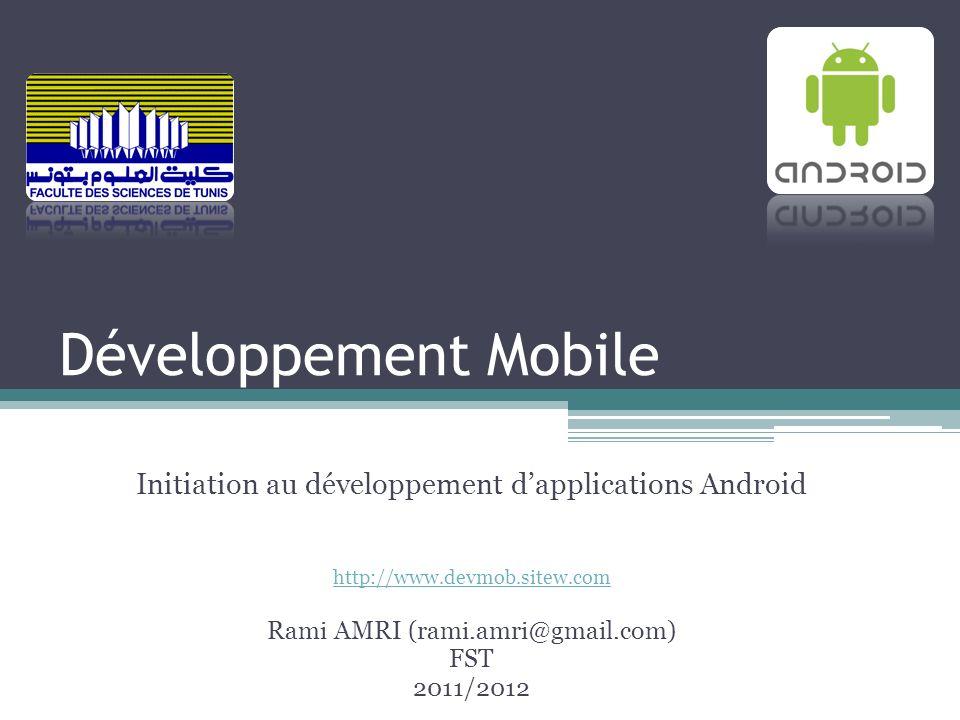 Développement Mobile Initiation au développement dapplications Android http://www.devmob.sitew.com Rami AMRI (rami.amri@gmail.com) FST 2011/2012