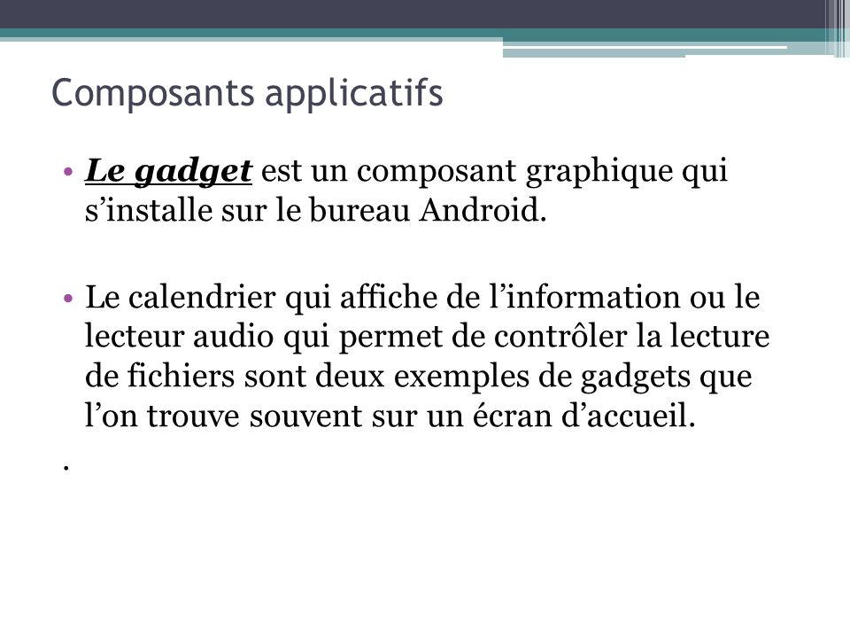Le gadget est un composant graphique qui sinstalle sur le bureau Android. Le calendrier qui affiche de linformation ou le lecteur audio qui permet de
