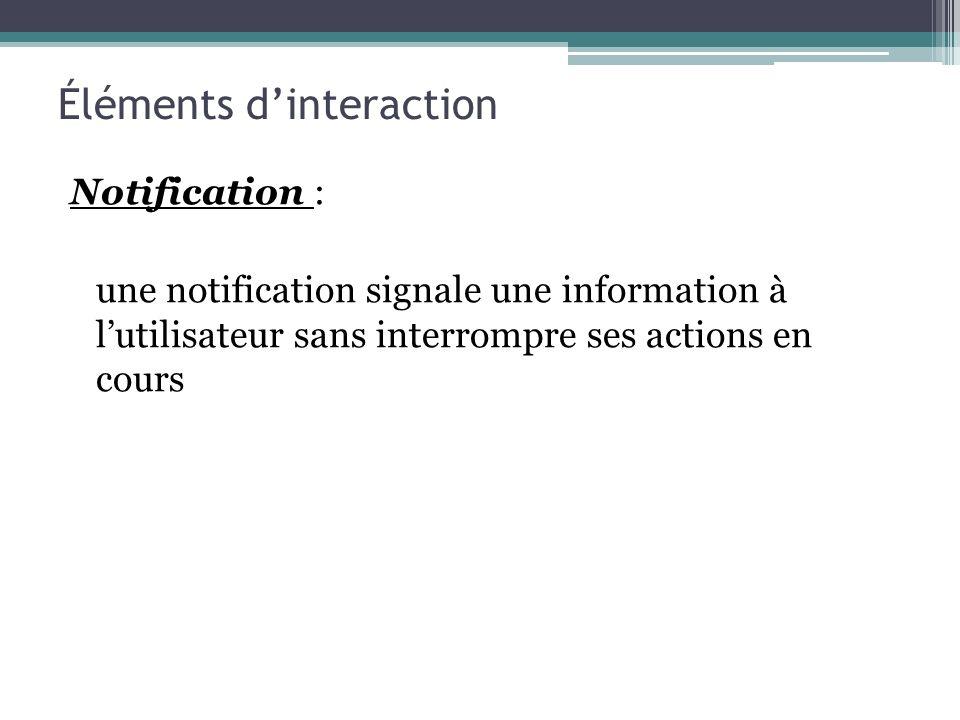 Notification : une notification signale une information à lutilisateur sans interrompre ses actions en cours Éléments dinteraction