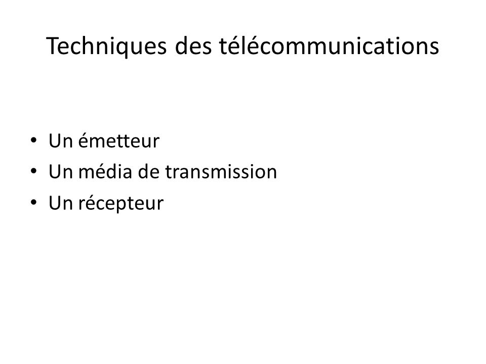 Techniques des télécommunications Un émetteur Un média de transmission Un récepteur
