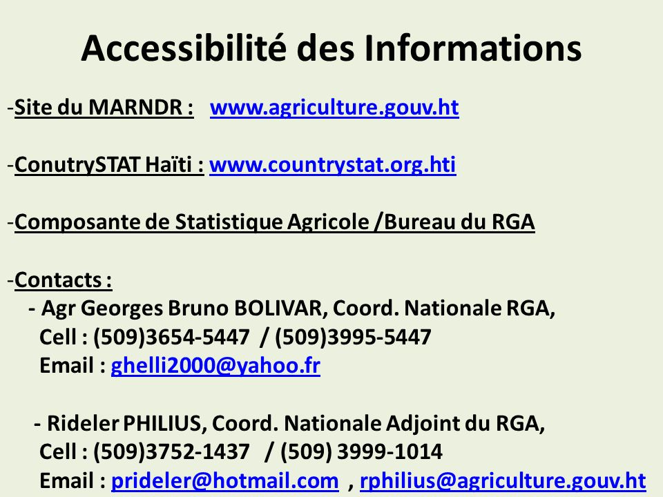 Accessibilité des Informations -Site du MARNDR : www.agriculture.gouv.htwww.agriculture.gouv.ht -ConutrySTAT Haïti : www.countrystat.org.htiwww.countrystat.org.hti -Composante de Statistique Agricole /Bureau du RGA -Contacts : - Agr Georges Bruno BOLIVAR, Coord.