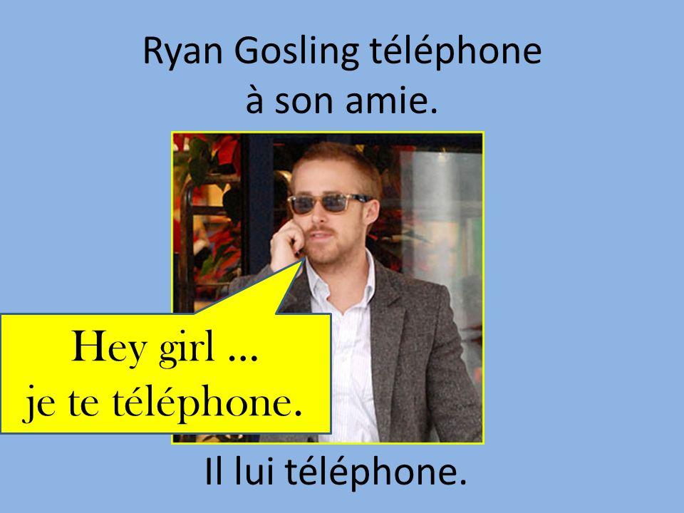 Ryan Gosling téléphone à son amie. Il lui téléphone. Hey girl … je te téléphone.