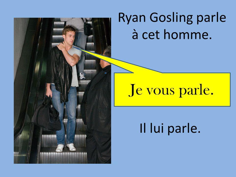 Ryan Gosling parle à cet homme. Il lui parle. Je vous parle.