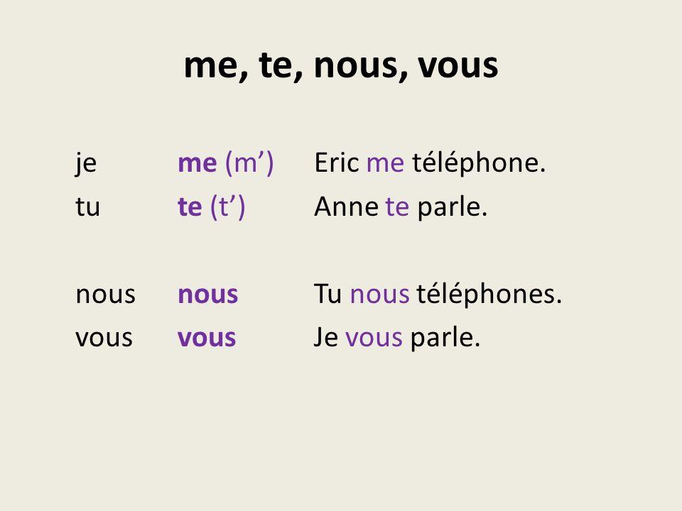 me, te, nous, vous jeme (m)Eric me téléphone. tute (t)Anne te parle. nousnousTu nous téléphones. vousvousJe vous parle.