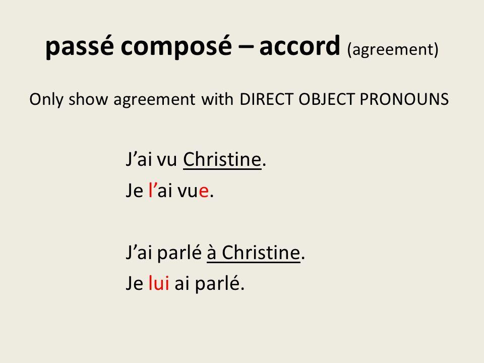 passé composé – accord (agreement) Only show agreement with DIRECT OBJECT PRONOUNS Jai vu Christine. Je lai vue. Jai parlé à Christine. Je lui ai parl
