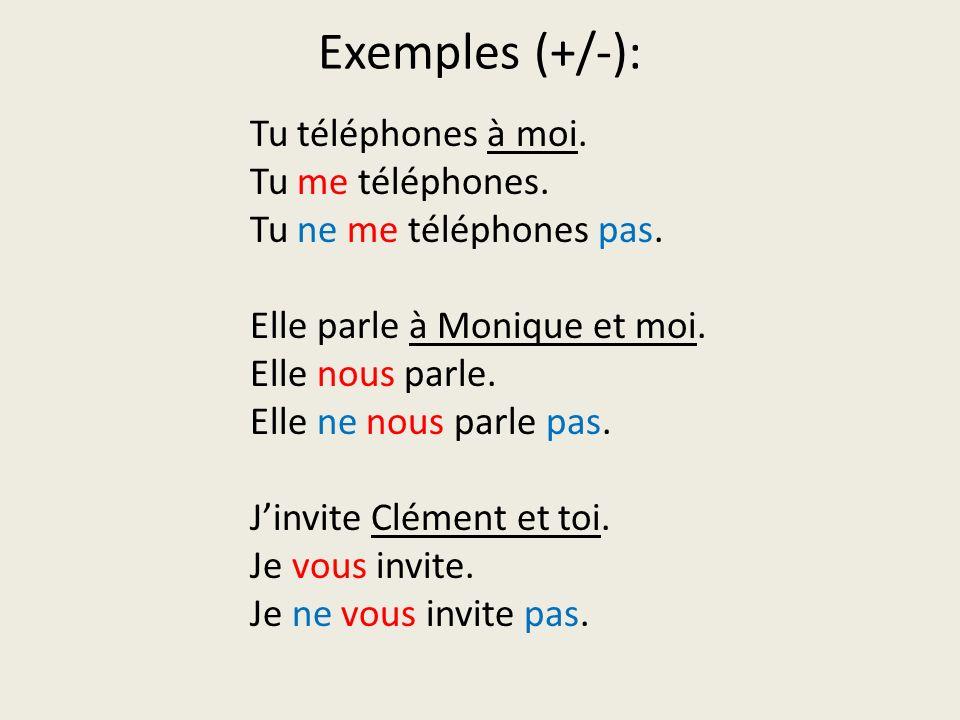 Exemples (+/-): Tu téléphones à moi. Tu me téléphones. Tu ne me téléphones pas. Elle parle à Monique et moi. Elle nous parle. Elle ne nous parle pas.