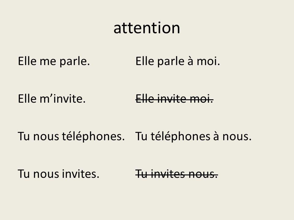 attention Elle me parle.Elle parle à moi. Elle minvite.Elle invite moi. Tu nous téléphones.Tu téléphones à nous. Tu nous invites.Tu invites nous.