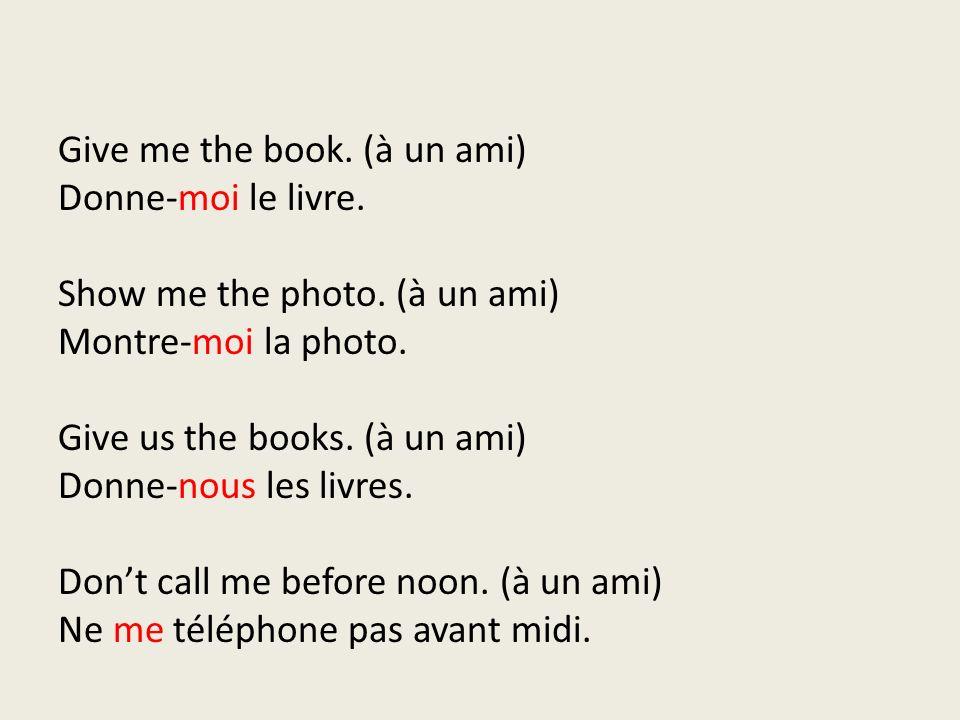 Give me the book. (à un ami) Donne-moi le livre. Show me the photo. (à un ami) Montre-moi la photo. Give us the books. (à un ami) Donne-nous les livre