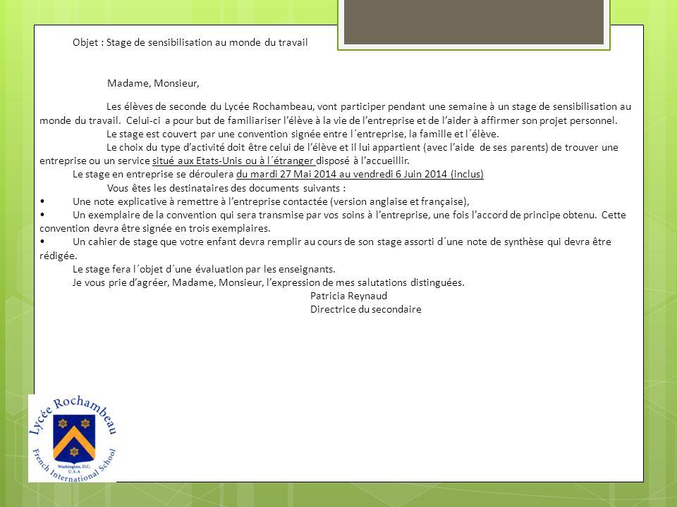 Objet : Stage de sensibilisation au monde du travail Madame, Monsieur, Les élèves de seconde du Lycée Rochambeau, vont participer pendant une semaine