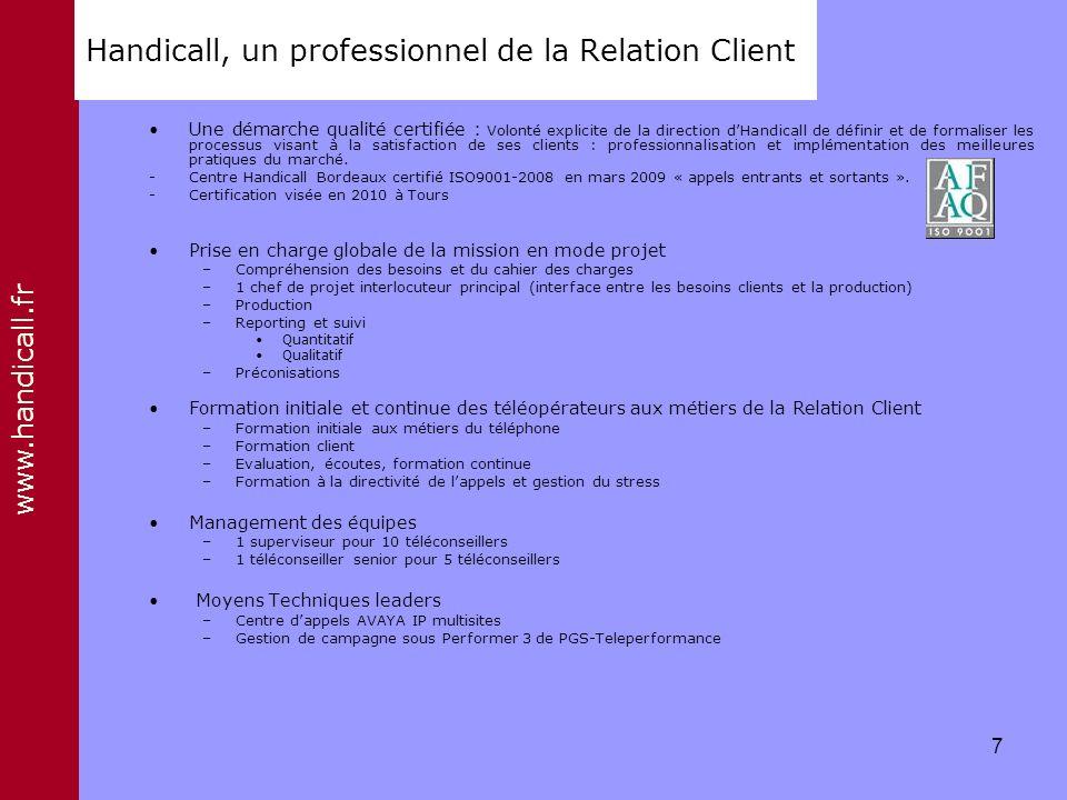 www.handicall.fr Handicall, un professionnel de la Relation Client Une démarche qualité certifiée : Volonté explicite de la direction dHandicall de dé