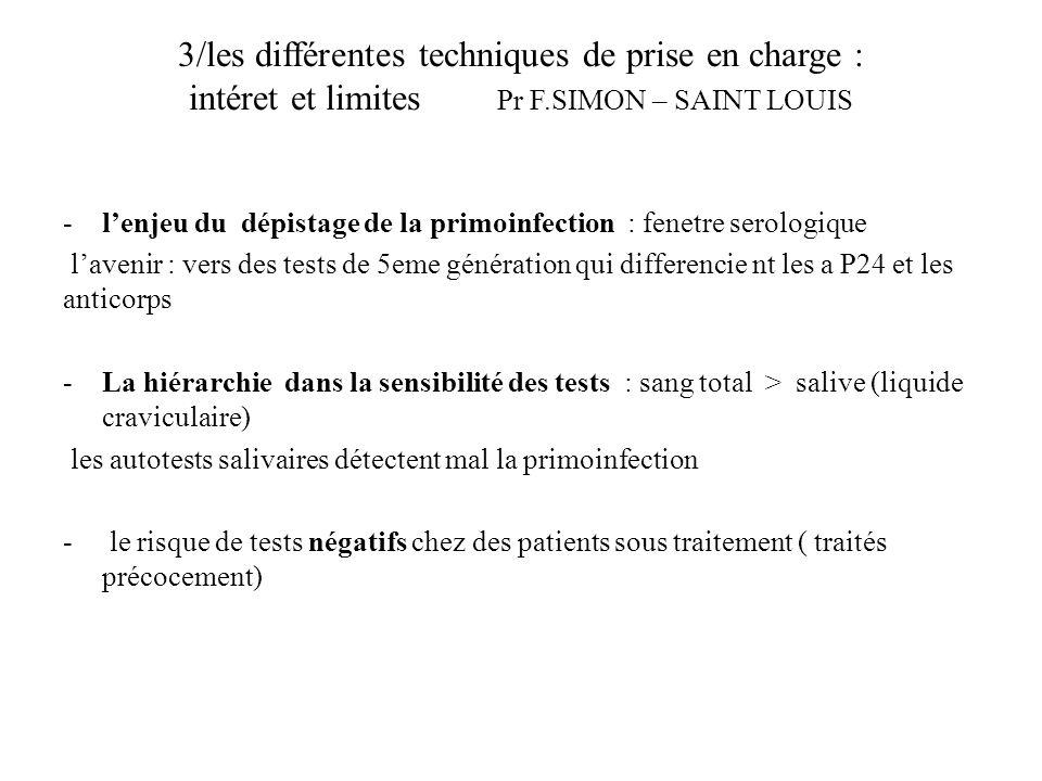 3/les différentes techniques de prise en charge : intéret et limites Pr F.SIMON – SAINT LOUIS -lenjeu du dépistage de la primoinfection : fenetre serologique lavenir : vers des tests de 5eme génération qui differencie nt les a P24 et les anticorps -La hiérarchie dans la sensibilité des tests : sang total > salive (liquide craviculaire) les autotests salivaires détectent mal la primoinfection - le risque de tests négatifs chez des patients sous traitement ( traités précocement)