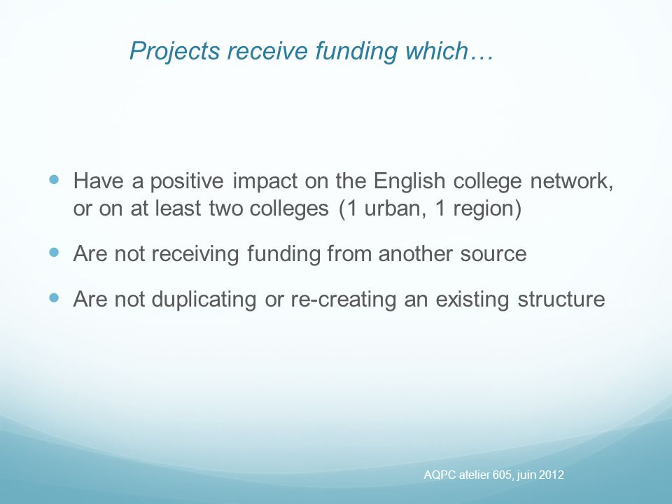 Projects receive funding which… Have a positive impact on the English college network, or on at least two colleges (1 urban, 1 region) Are not receiving funding from another source Are not duplicating or re-creating an existing structure AQPC atelier 605, juin 2012