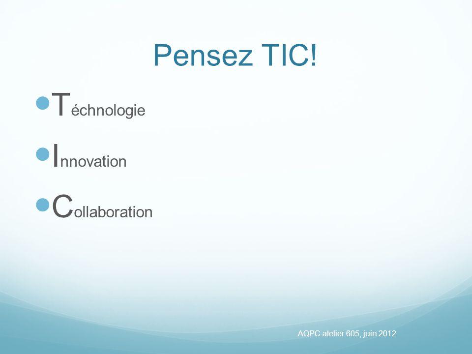 Pensez TIC! T échnologie I nnovation C ollaboration AQPC atelier 605, juin 2012