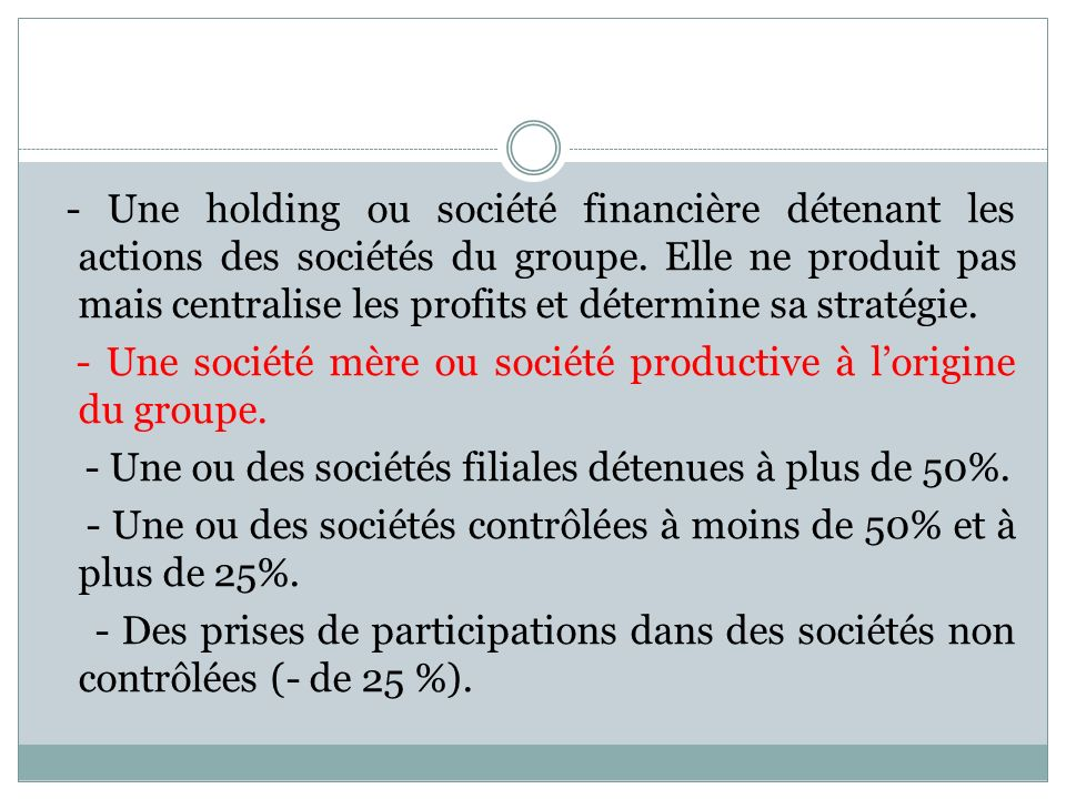 - Une holding ou société financière détenant les actions des sociétés du groupe. Elle ne produit pas mais centralise les profits et détermine sa strat