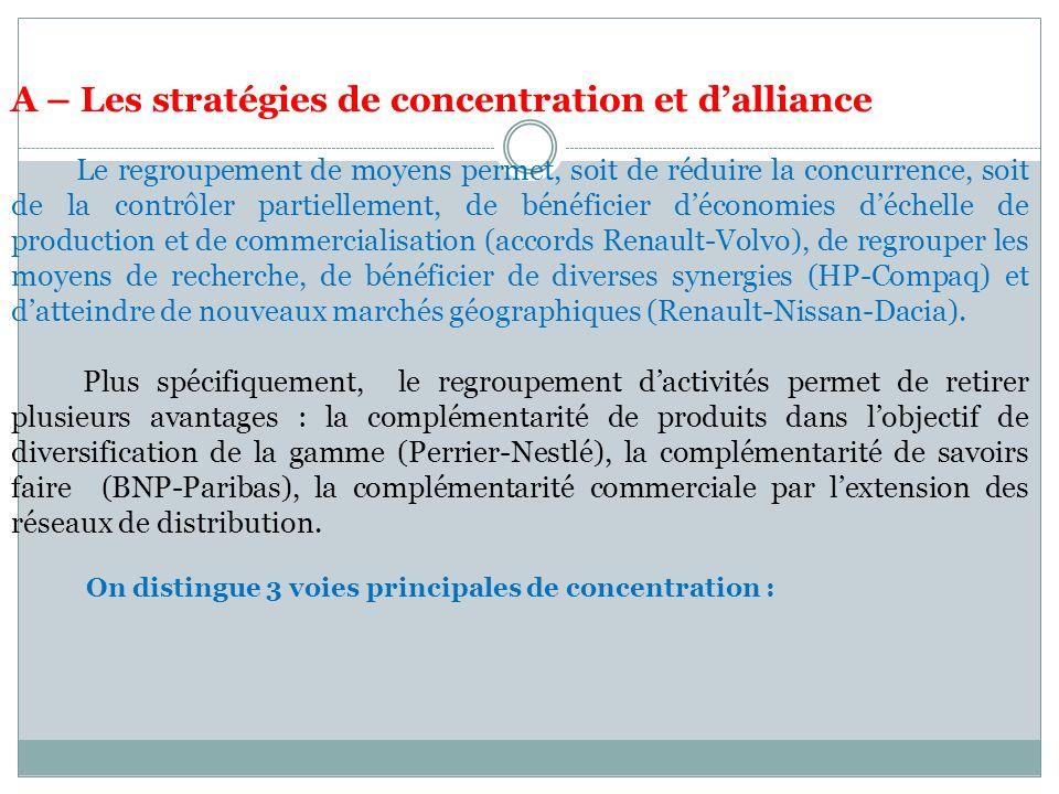 Section 1 - Lanalyse économique de la firme en concurrence imparfaite A – Les stratégies de concentration et dalliance Le regroupement de moyens permet, soit de réduire la concurrence, soit de la contrôler partiellement, de bénéficier déconomies déchelle de production et de commercialisation (accords Renault-Volvo), de regrouper les moyens de recherche, de bénéficier de diverses synergies (HP-Compaq) et datteindre de nouveaux marchés géographiques (Renault-Nissan-Dacia).