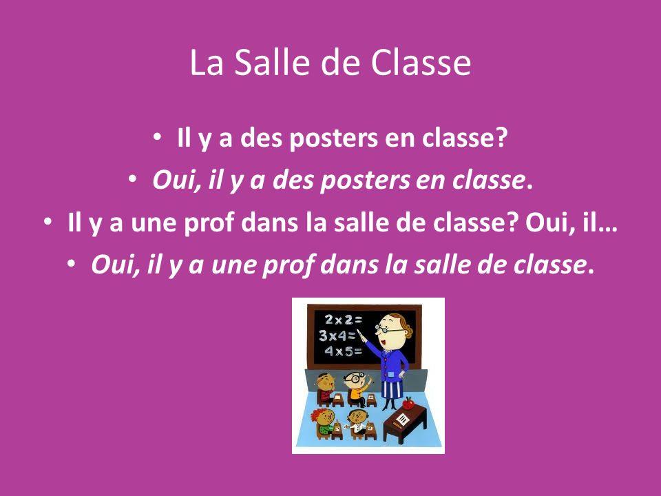 La Salle de Classe Il y a des posters en classe? Oui, il y a des posters en classe. Il y a une prof dans la salle de classe? Oui, il… Oui, il y a une