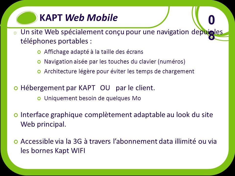 KAPT Web Mobile o Un site Web spécialement conçu pour une navigation depuis les téléphones portables : Affichage adapté à la taille des écrans Navigation aisée par les touches du clavier (numéros) Architecture légère pour éviter les temps de chargement Hébergement par KAPT OU par le client.